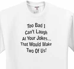 Too Bad I Cant Laugh at Your Jokes T-Shirt